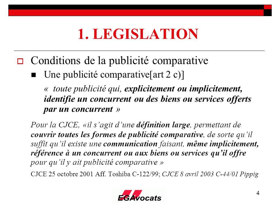 4 1. LEGISLATION Conditions de la publicité comparative Une publicité comparative[art 2 c)] « toute publicité qui, explicitement ou implicitement, ide