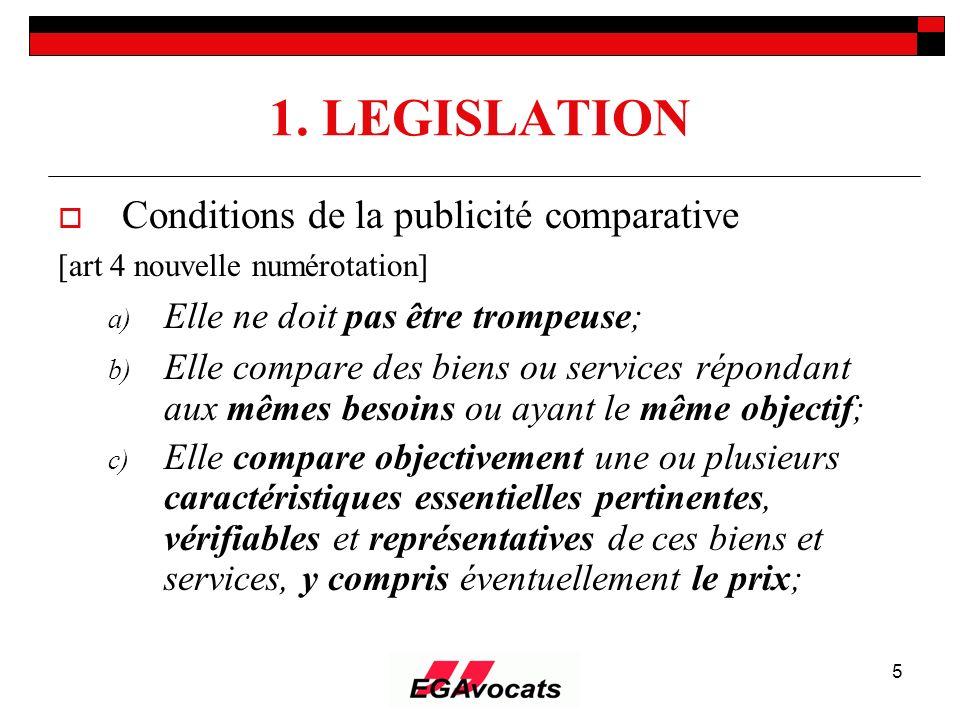 5 1. LEGISLATION Conditions de la publicité comparative [art 4 nouvelle numérotation] a) Elle ne doit pas être trompeuse; b) Elle compare des biens ou