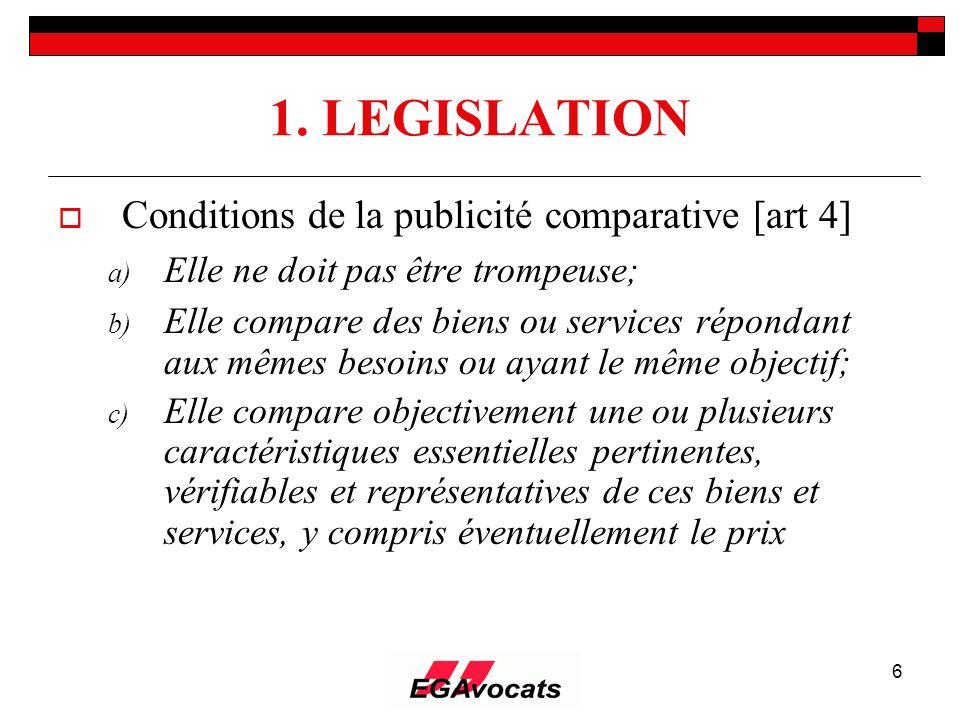 6 1. LEGISLATION Conditions de la publicité comparative [art 4] a) Elle ne doit pas être trompeuse; b) Elle compare des biens ou services répondant au