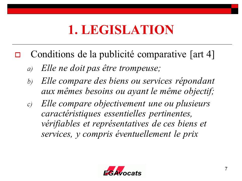 7 1. LEGISLATION Conditions de la publicité comparative [art 4] a) Elle ne doit pas être trompeuse; b) Elle compare des biens ou services répondant au