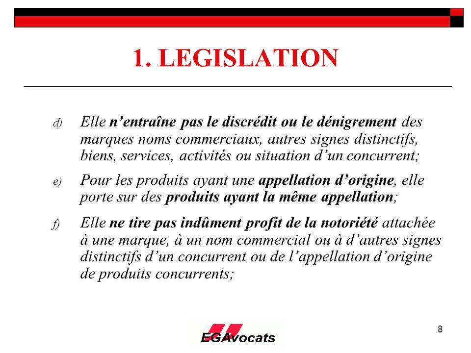 8 1. LEGISLATION d) Elle nentraîne pas le discrédit ou le dénigrement des marques noms commerciaux, autres signes distinctifs, biens, services, activi