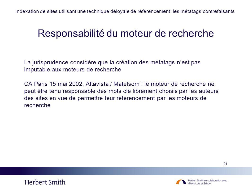 21 La jurisprudence considère que la création des métatags nest pas imputable aux moteurs de recherche CA Paris 15 mai 2002, Altavista / Matelsom : le