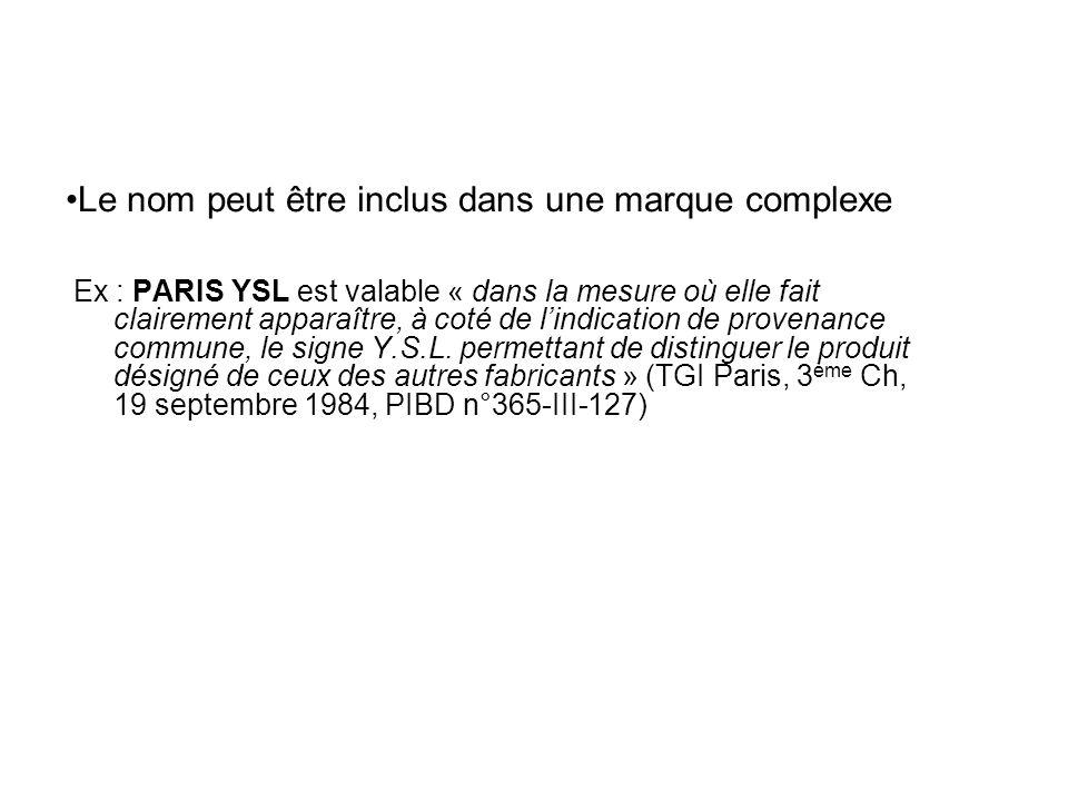 Le nom peut être inclus dans une marque complexe Ex : PARIS YSL est valable « dans la mesure où elle fait clairement apparaître, à coté de lindication de provenance commune, le signe Y.S.L.