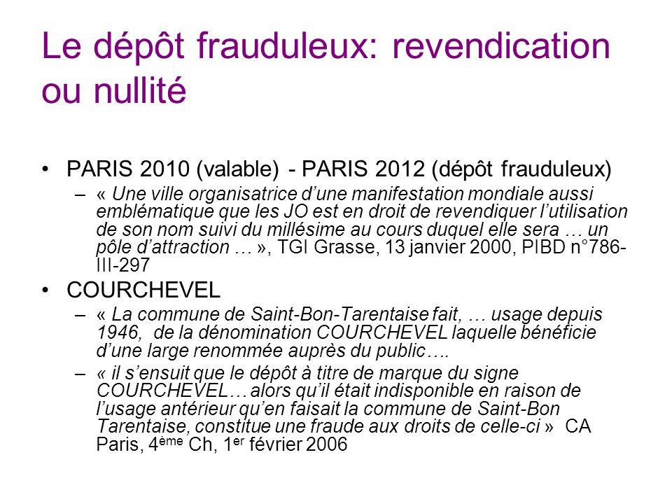 Le dépôt frauduleux: revendication ou nullité PARIS 2010 (valable) - PARIS 2012 (dépôt frauduleux) –« Une ville organisatrice dune manifestation mondiale aussi emblématique que les JO est en droit de revendiquer lutilisation de son nom suivi du millésime au cours duquel elle sera … un pôle dattraction … », TGI Grasse, 13 janvier 2000, PIBD n°786- III-297 COURCHEVEL –« La commune de Saint-Bon-Tarentaise fait, … usage depuis 1946, de la dénomination COURCHEVEL laquelle bénéficie dune large renommée auprès du public….