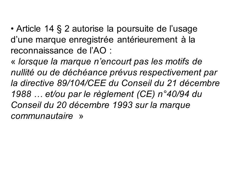 Article 14 § 2 autorise la poursuite de lusage dune marque enregistrée antérieurement à la reconnaissance de lAO : « lorsque la marque nencourt pas les motifs de nullité ou de déchéance prévus respectivement par la directive 89/104/CEE du Conseil du 21 décembre 1988 … et/ou par le règlement (CE) n°40/94 du Conseil du 20 décembre 1993 sur la marque communautaire »