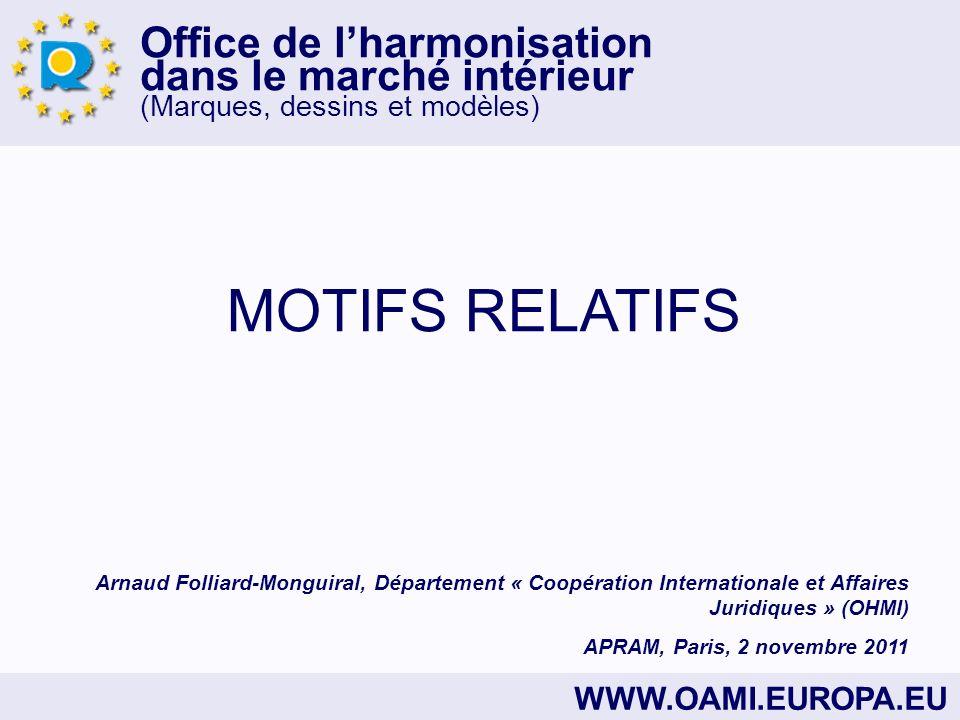 Office de lharmonisation dans le marché intérieur (Marques, dessins et modèles) WWW.OAMI.EUROPA.EU MOTIFS RELATIFS Arnaud Folliard-Monguiral, Département « Coopération Internationale et Affaires Juridiques » (OHMI) APRAM, Paris, 2 novembre 2011