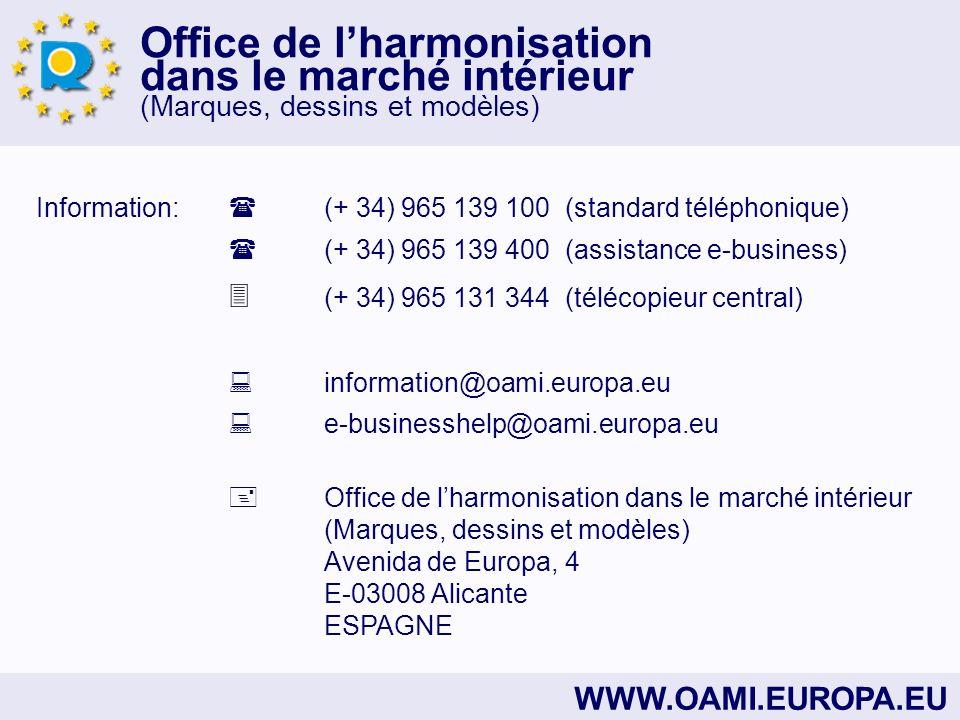 Office de lharmonisation dans le marché intérieur (Marques, dessins et modèles) WWW.OAMI.EUROPA.EU Information: (+ 34) 965 139 100 (standard téléphonique) (+ 34) 965 139 400 (assistance e-business) (+ 34) 965 131 344 (télécopieur central) information@oami.europa.eu e-businesshelp@oami.europa.eu Office de lharmonisation dans le marché intérieur (Marques, dessins et modèles) Avenida de Europa, 4 E-03008 Alicante ESPAGNE