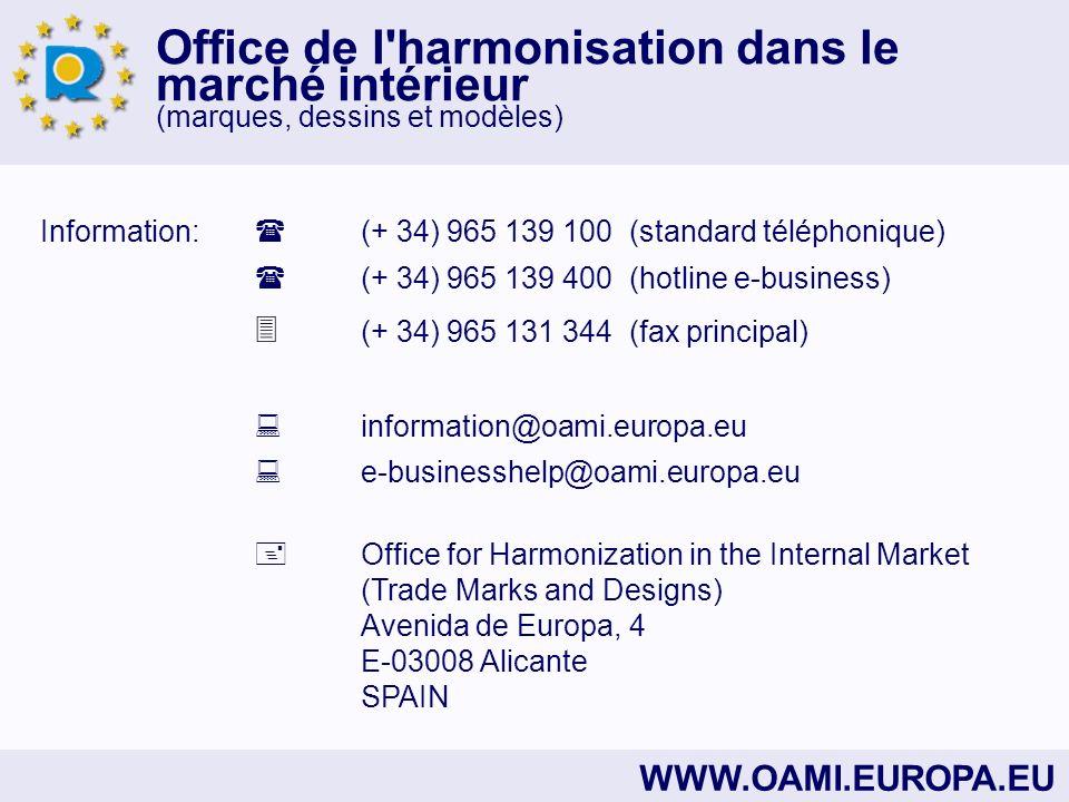 Office de l harmonisation dans le marché intérieur (marques, dessins et modèles) WWW.OAMI.EUROPA.EU Information: (+ 34) 965 139 100 (standard téléphonique) (+ 34) 965 139 400 (hotline e-business) (+ 34) 965 131 344 (fax principal) information@oami.europa.eu e-businesshelp@oami.europa.eu Office for Harmonization in the Internal Market (Trade Marks and Designs) Avenida de Europa, 4 E-03008 Alicante SPAIN