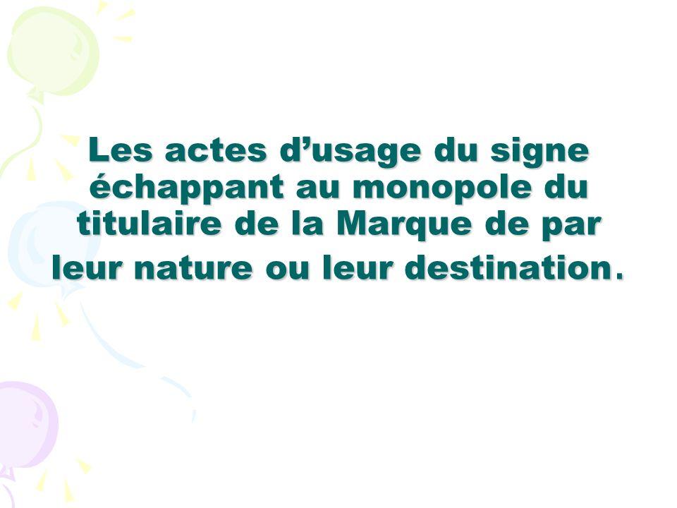 Les actes dusage du signe échappant au monopole du titulaire de la Marque de par leur nature ou leur destination.