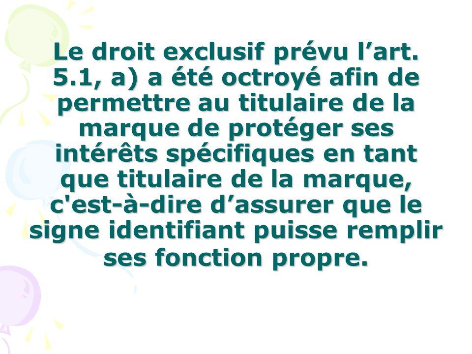 Le droit exclusif prévu lart. 5.1, a) a été octroyé afin de permettre au titulaire de la marque de protéger ses intérêts spécifiques en tant que titul