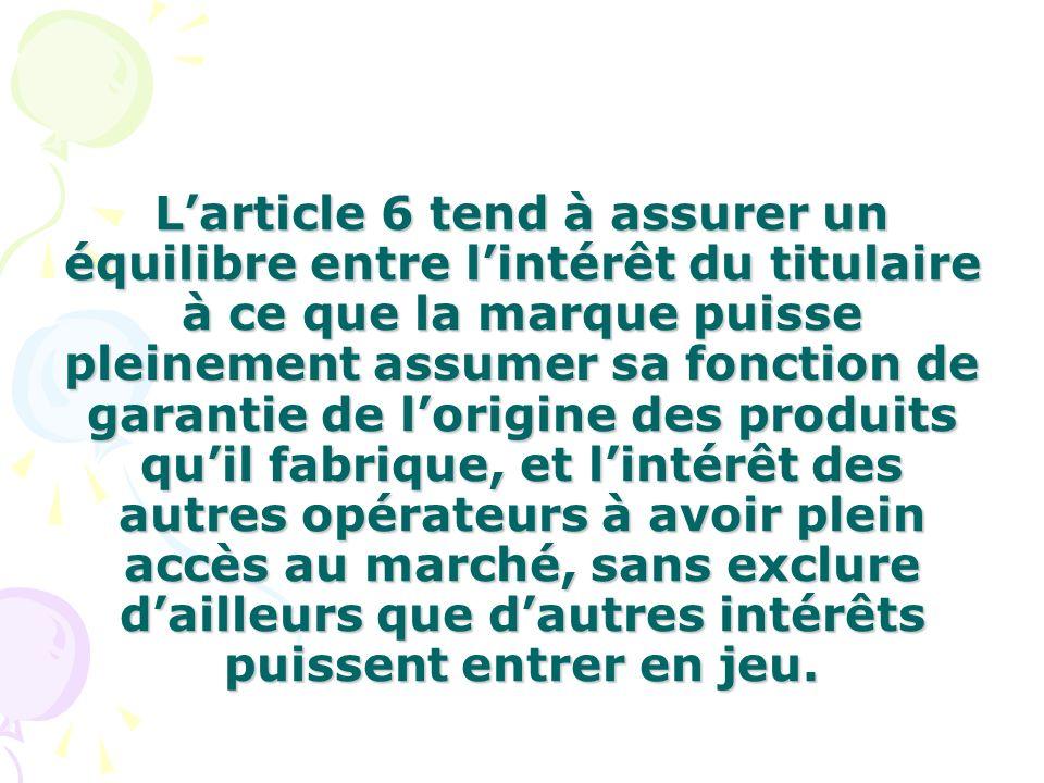 Larticle 6 tend à assurer un équilibre entre lintérêt du titulaire à ce que la marque puisse pleinement assumer sa fonction de garantie de lorigine de