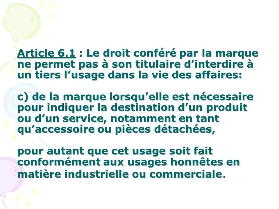 Article 6.1 : Le droit conféré par la marque ne permet pas à son titulaire dinterdire à un tiers lusage dans la vie des affaires: c) de la marque lors