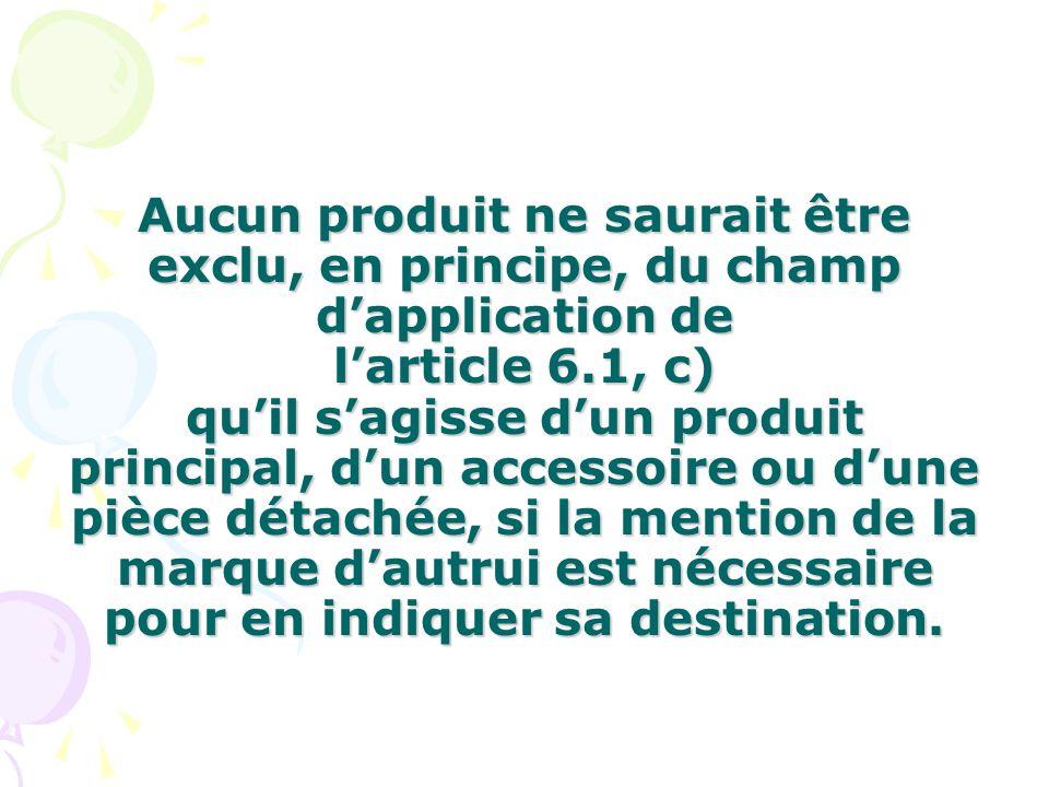 Aucun produit ne saurait être exclu, en principe, du champ dapplication de larticle 6.1, c) quil sagisse dun produit principal, dun accessoire ou dune