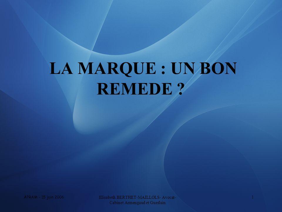 APRAM - 15 juin 2006 Elisabeth BERTHET-MAILLOLS- Avocat- Cabinet Armengaud et Guerlain 1 LA MARQUE : UN BON REMEDE ?
