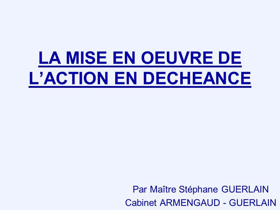 LA MISE EN OEUVRE DE LACTION EN DECHEANCE Par Maître Stéphane GUERLAIN Cabinet ARMENGAUD - GUERLAIN