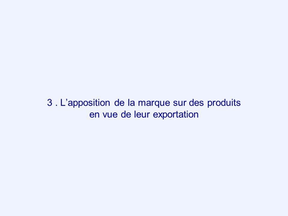 3. Lapposition de la marque sur des produits en vue de leur exportation