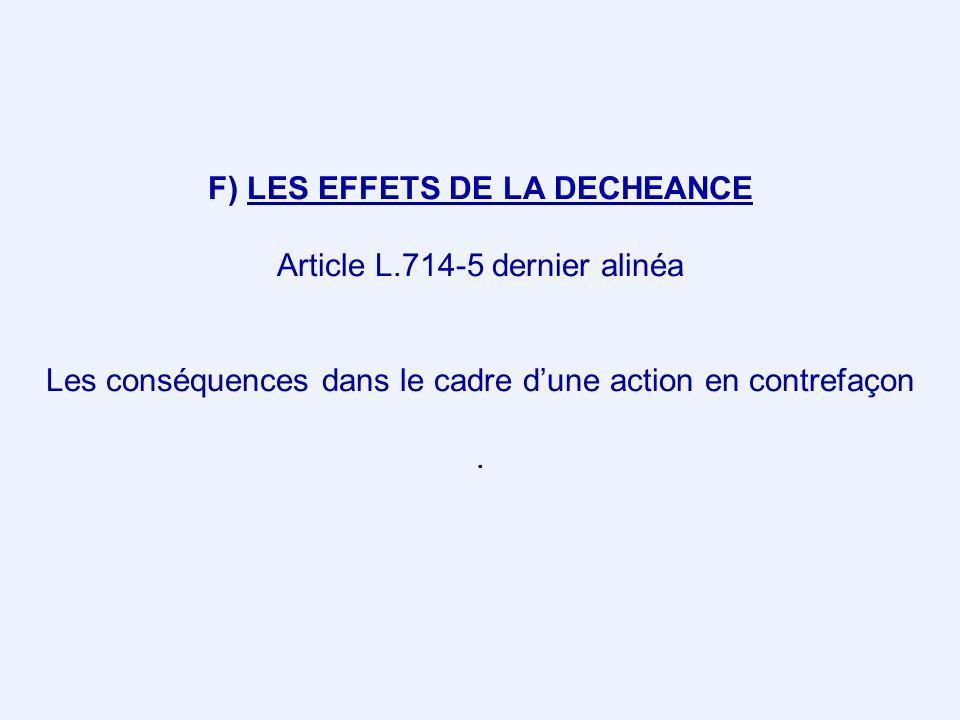F) LES EFFETS DE LA DECHEANCE Article L.714-5 dernier alinéa Les conséquences dans le cadre dune action en contrefaçon.