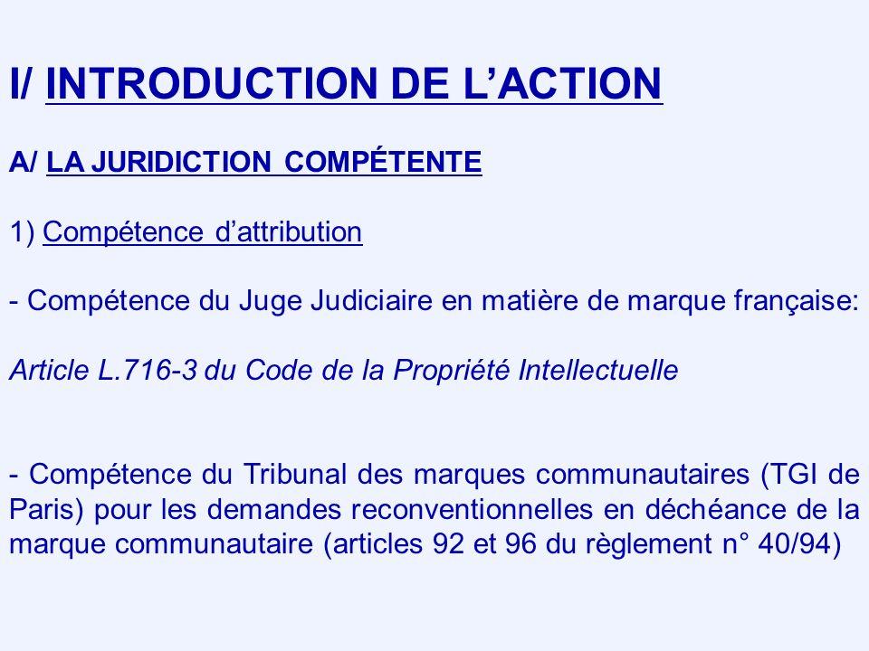 I/ INTRODUCTION DE LACTION A/ LA JURIDICTION COMPÉTENTE 1) Compétence dattribution - Compétence du Juge Judiciaire en matière de marque française: Article L.716-3 du Code de la Propriété Intellectuelle - Compétence du Tribunal des marques communautaires (TGI de Paris) pour les demandes reconventionnelles en déchéance de la marque communautaire (articles 92 et 96 du règlement n° 40/94)
