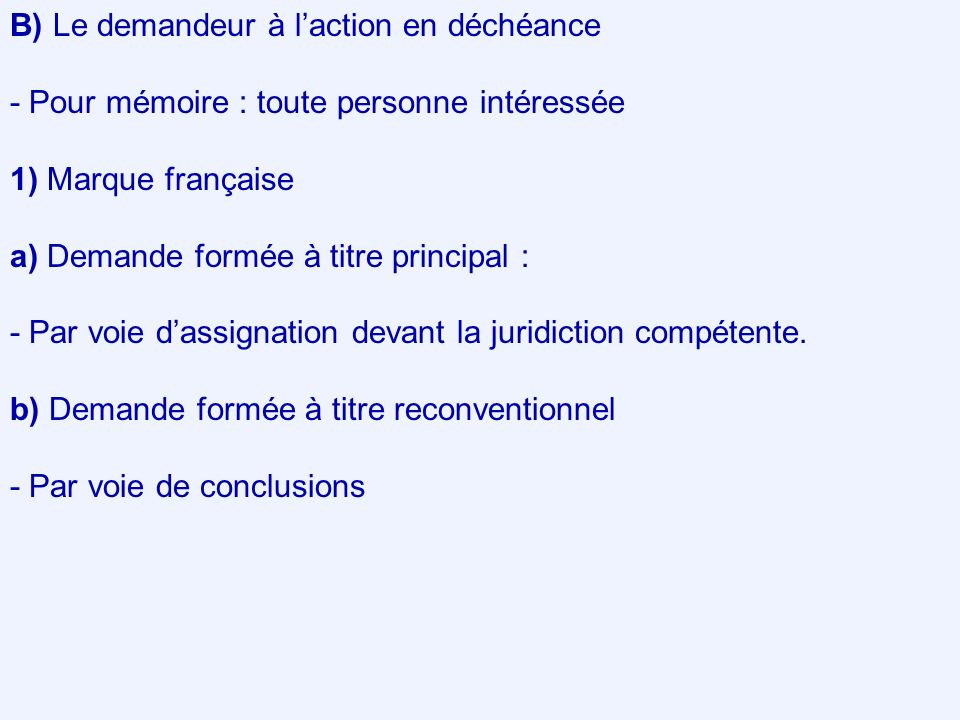 B) Le demandeur à laction en déchéance - Pour mémoire : toute personne intéressée 1) Marque française a) Demande formée à titre principal : - Par voie dassignation devant la juridiction compétente.