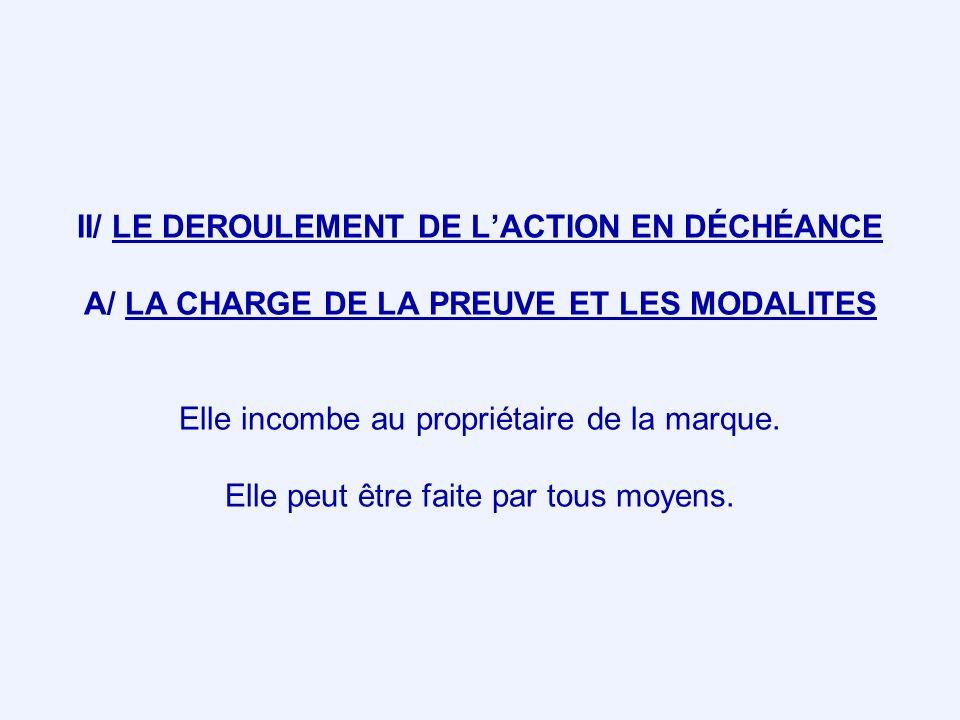 II/ LE DEROULEMENT DE LACTION EN DÉCHÉANCE A/ LA CHARGE DE LA PREUVE ET LES MODALITES Elle incombe au propriétaire de la marque. Elle peut être faite
