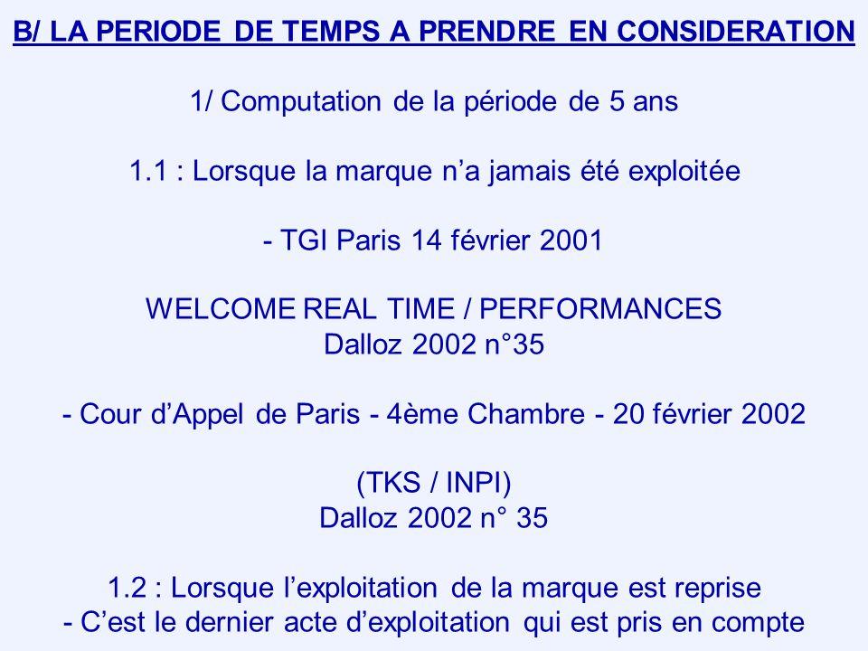 B/ LA PERIODE DE TEMPS A PRENDRE EN CONSIDERATION 1/ Computation de la période de 5 ans 1.1 : Lorsque la marque na jamais été exploitée - TGI Paris 14 février 2001 WELCOME REAL TIME / PERFORMANCES Dalloz 2002 n°35 - Cour dAppel de Paris - 4ème Chambre - 20 février 2002 (TKS / INPI) Dalloz 2002 n° 35 1.2 : Lorsque lexploitation de la marque est reprise - Cest le dernier acte dexploitation qui est pris en compte