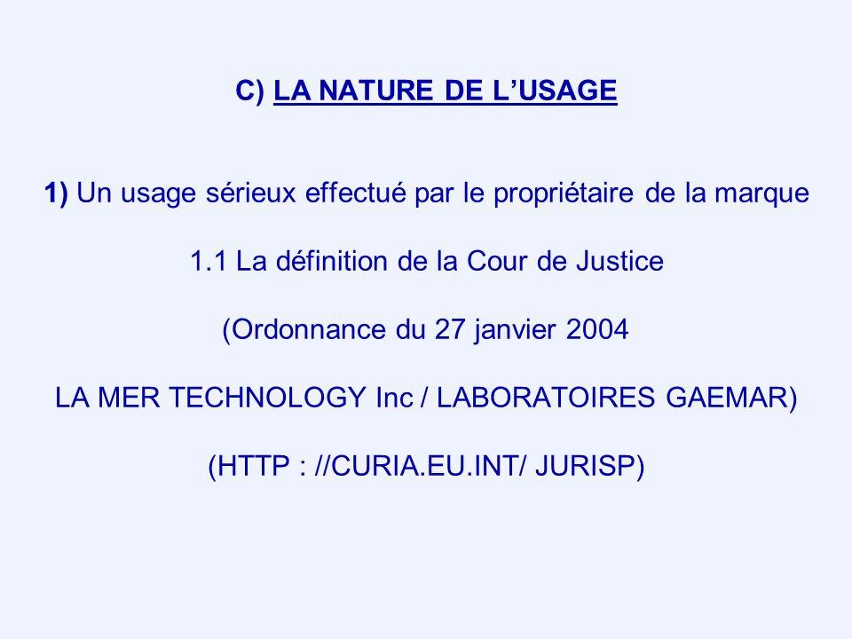 C) LA NATURE DE LUSAGE 1) Un usage sérieux effectué par le propriétaire de la marque 1.1 La définition de la Cour de Justice (Ordonnance du 27 janvier 2004 LA MER TECHNOLOGY Inc / LABORATOIRES GAEMAR) (HTTP : //CURIA.EU.INT/ JURISP)