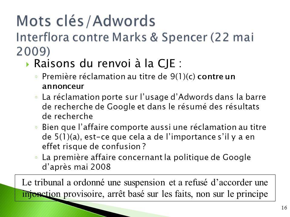 Mots clés/Adwords Interflora contre Marks & Spencer (22 mai 2009) Raisons du renvoi à la CJE : Première réclamation au titre de 9(1)(c) contre un annonceur La réclamation porte sur lusage dAdwords dans la barre de recherche de Google et dans le résumé des résultats de recherche Bien que laffaire comporte aussi une réclamation au titre de 5(1)(a), est-ce que cela a de limportance sil y a en effet risque de confusion .