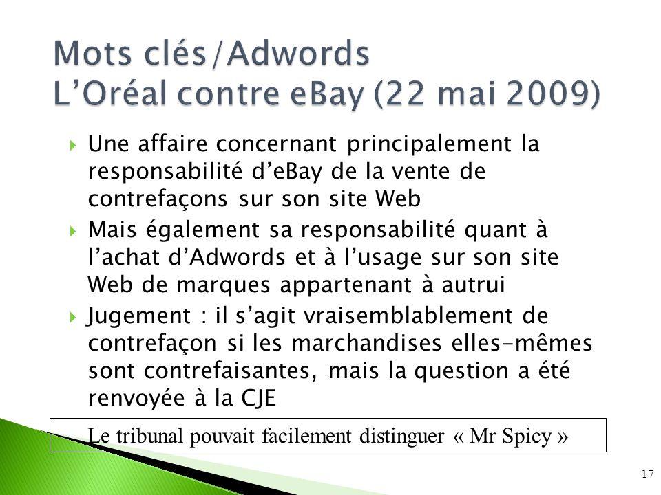 Mots clés/Adwords LOréal contre eBay (22 mai 2009) Une affaire concernant principalement la responsabilité deBay de la vente de contrefaçons sur son site Web Mais également sa responsabilité quant à lachat dAdwords et à lusage sur son site Web de marques appartenant à autrui Jugement : il sagit vraisemblablement de contrefaçon si les marchandises elles-mêmes sont contrefaisantes, mais la question a été renvoyée à la CJE 17 Le tribunal pouvait facilement distinguer « Mr Spicy »