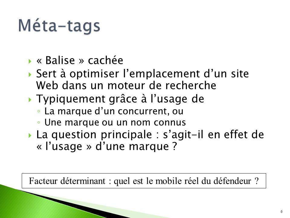 « Balise » cachée Sert à optimiser lemplacement dun site Web dans un moteur de recherche Typiquement grâce à lusage de La marque dun concurrent, ou Une marque ou un nom connus La question principale : sagit-il en effet de « lusage » dune marque .