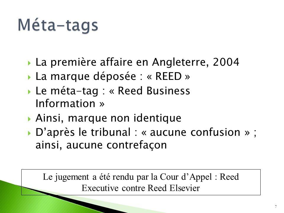 La première affaire en Angleterre, 2004 La marque déposée : « REED » Le méta-tag : « Reed Business Information » Ainsi, marque non identique Daprès le tribunal : « aucune confusion » ; ainsi, aucune contrefaçon 7 Le jugement a été rendu par la Cour dAppel : Reed Executive contre Reed Elsevier