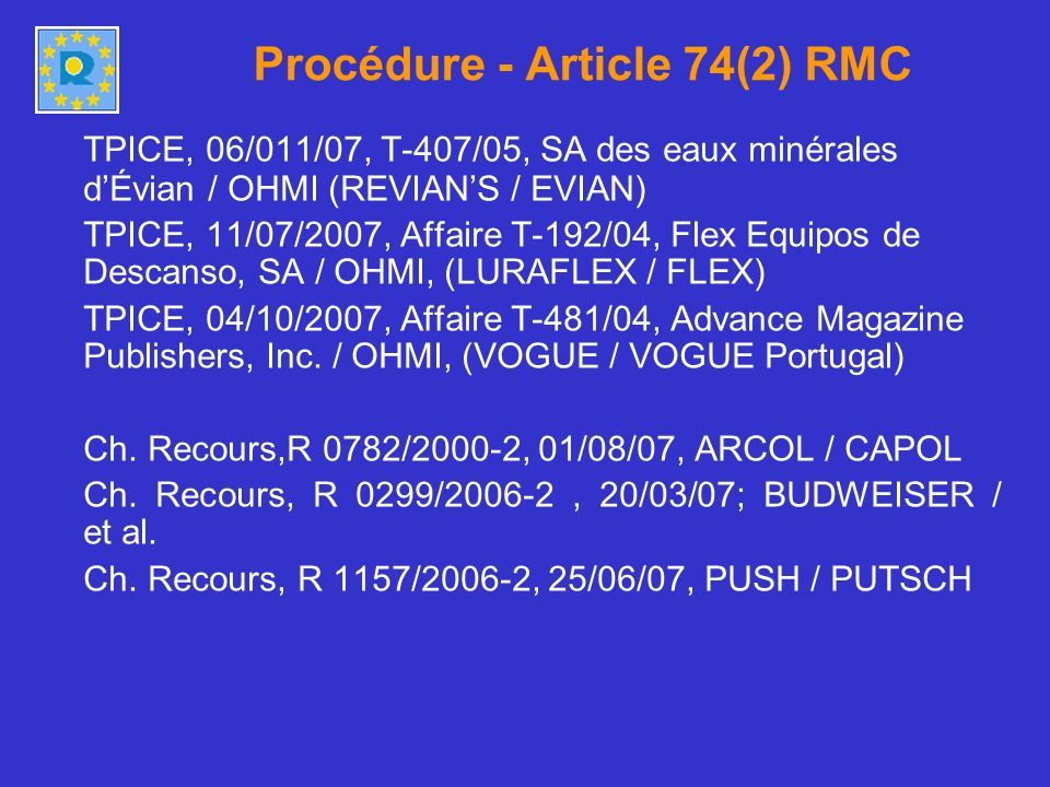 Procédure - Article 74(2) RMC TPICE, 06/011/07, T-407/05, SA des eaux minérales dÉvian / OHMI (REVIANS / EVIAN) TPICE, 11/07/2007, Affaire T-192/04, Flex Equipos de Descanso, SA / OHMI, (LURAFLEX / FLEX) TPICE, 04/10/2007, Affaire T-481/04, Advance Magazine Publishers, Inc.