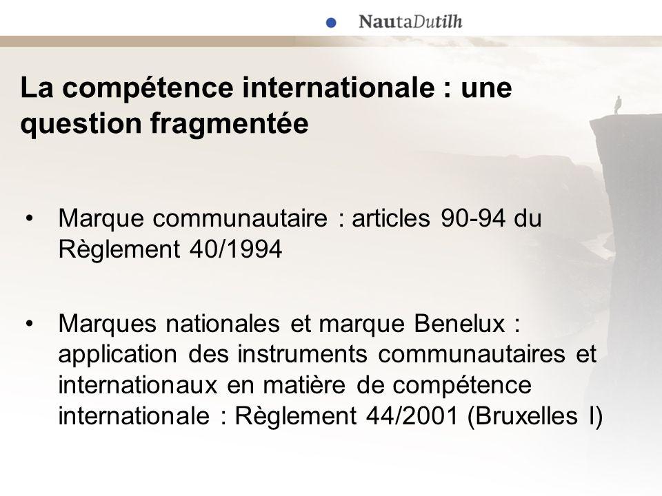 La compétence internationale : une question fragmentée Marque communautaire : articles 90-94 du Règlement 40/1994 Marques nationales et marque Benelux