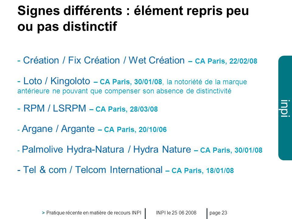 inpi INPI le 25 06 2008 > Pratique récente en matière de recours INPI page 23 Signes différents : élément repris peu ou pas distinctif - Création / Fi