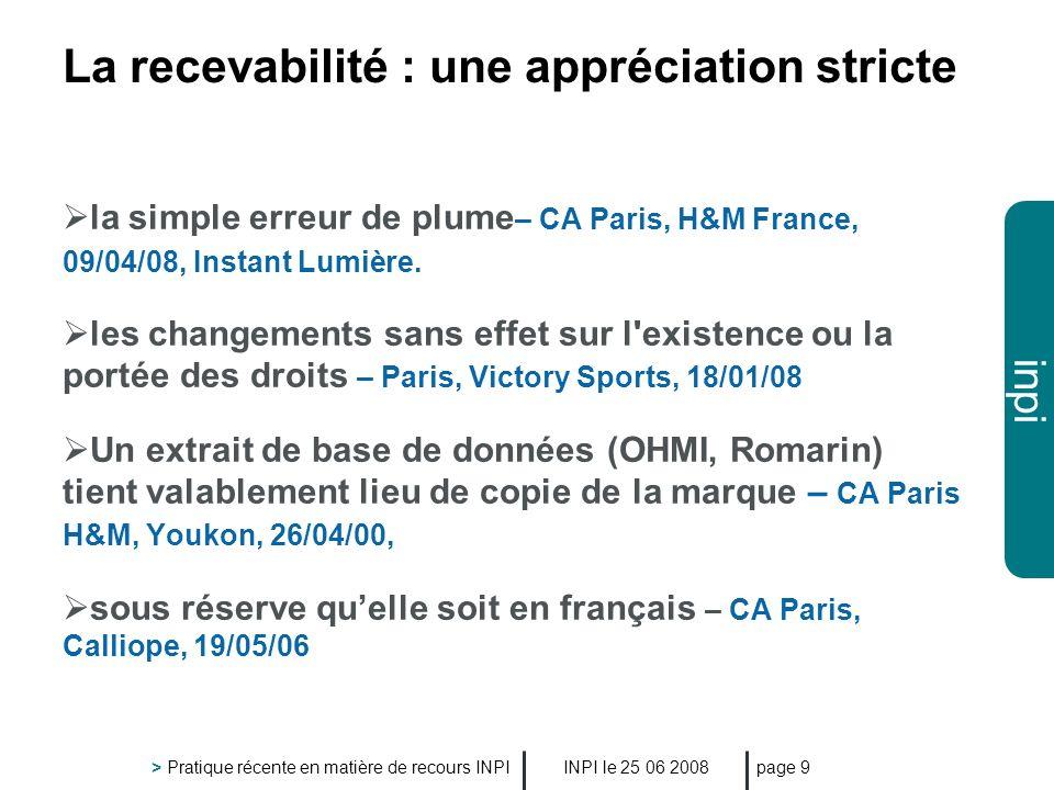 inpi INPI le 25 06 2008 > Pratique récente en matière de recours INPI page 10 La comparaison des produits et services > les libellés pris en compte sont ceux tels quau jour de la décision : - demande denregistrement - CA Paris, Aricent,15/02/08 - marque antérieure - CA Rennes, Viv, 17/01/06 - même si des preuves dusages ont été fournies seulement pour une partie des produits et services – CA Paris, Nabi, 19/12/07