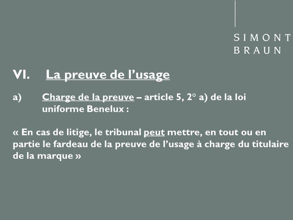 VI. La preuve de lusage a) Charge de la preuve – article 5, 2° a) de la loi uniforme Benelux : « En cas de litige, le tribunal peut mettre, en tout ou