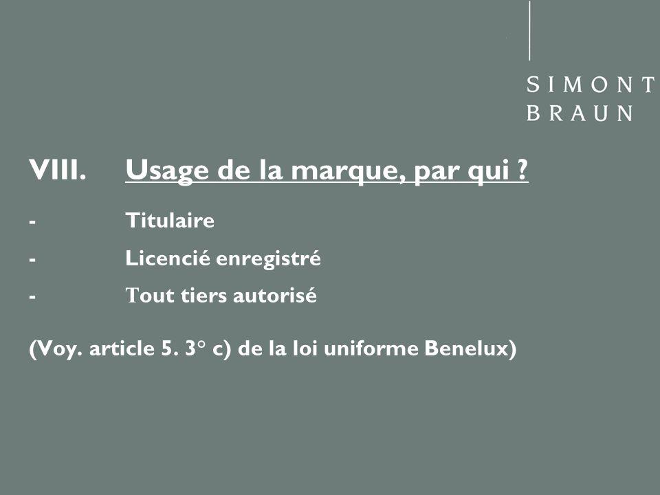 VIII. Usage de la marque, par qui ? - Titulaire - Licencié enregistré - T out tiers autorisé (Voy. article 5. 3° c) de la loi uniforme Benelux)