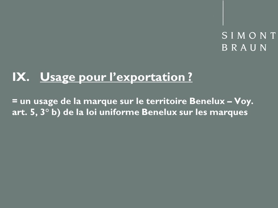 IX.Usage pour lexportation ? = un usage de la marque sur le territoire Benelux – Voy. art. 5, 3° b) de la loi uniforme Benelux sur les marques