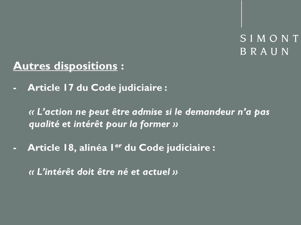 Autres dispositions : - Article 17 du Code judiciaire : « Laction ne peut être admise si le demandeur na pas qualité et intérêt pour la former » - Art