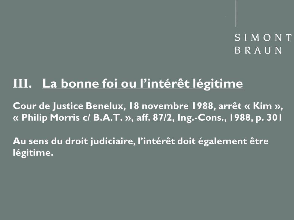 III. La bonne foi ou lintérêt légitime Cour de Justice Benelux, 18 novembre 1988, arrêt « Kim », « Philip Morris c/ B.A.T. », aff. 87/2, Ing.-Cons., 1