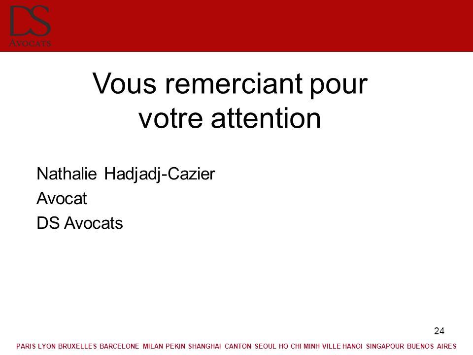 24 Vous remerciant pour votre attention Nathalie Hadjadj-Cazier Avocat DS Avocats PARIS LYON BRUXELLES BARCELONE MILAN PEKIN SHANGHAI CANTON SEOUL HO