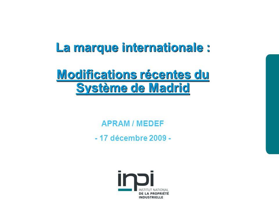industrielle Institut national de la propriété La marque internationale : Modifications récentes du Système de Madrid APRAM / MEDEF - 17 décembre 2009 -