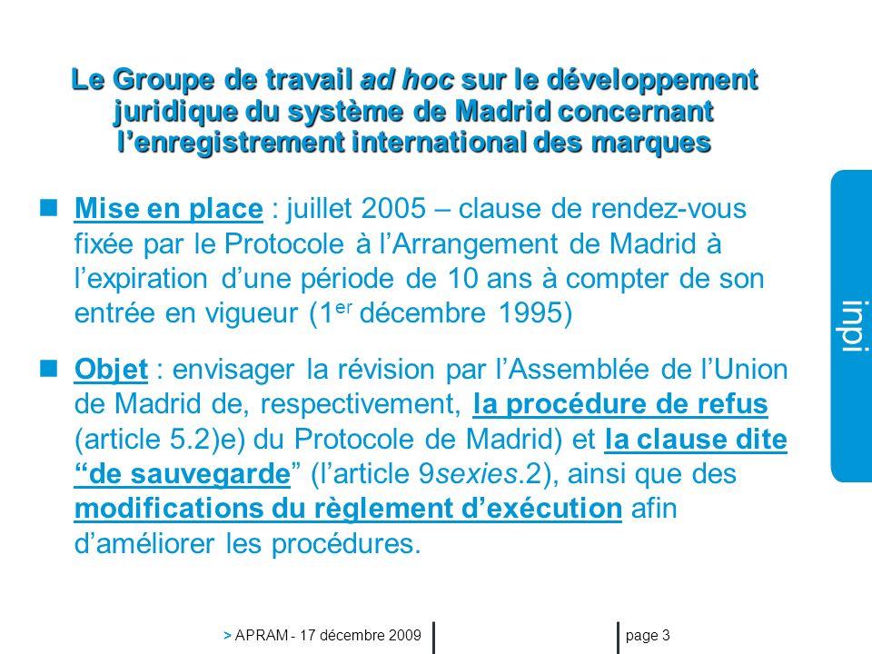 inpi > APRAM - 17 décembre 2009 page 3 Le Groupe de travail ad hoc sur le développement juridique du système de Madrid concernant lenregistrement international des marques Mise en place : juillet 2005 – clause de rendez-vous fixée par le Protocole à lArrangement de Madrid à lexpiration dune période de 10 ans à compter de son entrée en vigueur (1 er décembre 1995) Objet : envisager la révision par lAssemblée de lUnion de Madrid de, respectivement, la procédure de refus (article 5.2)e) du Protocole de Madrid) et la clause dite de sauvegarde (larticle 9sexies.2), ainsi que des modifications du règlement dexécution afin daméliorer les procédures.