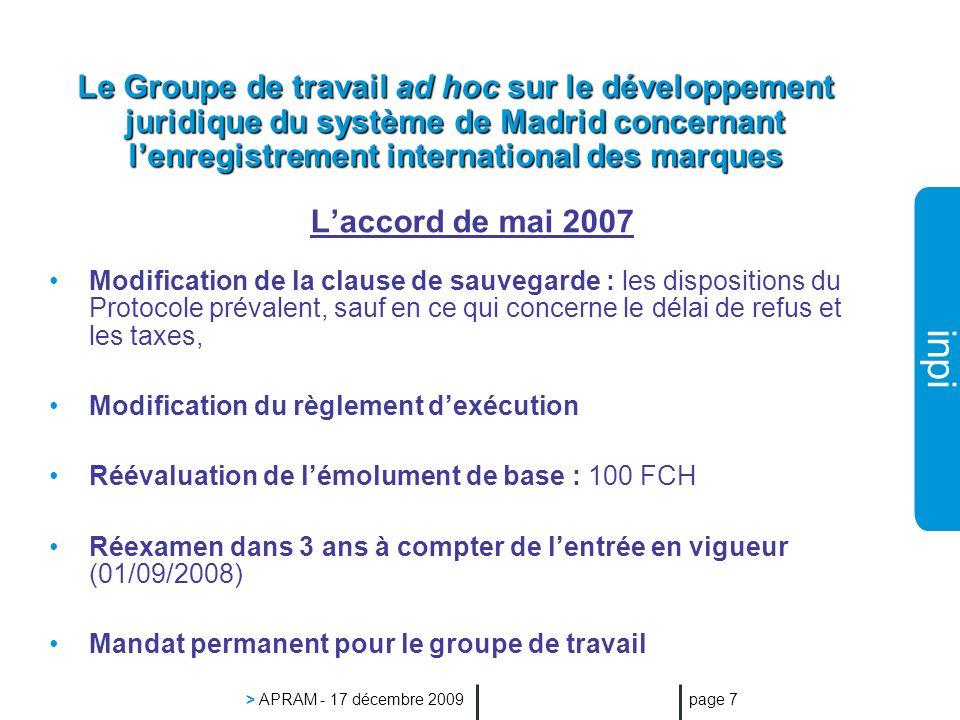 inpi > APRAM - 17 décembre 2009 page 7 Le Groupe de travail ad hoc sur le développement juridique du système de Madrid concernant lenregistrement international des marques Laccord de mai 2007 Modification de la clause de sauvegarde : les dispositions du Protocole prévalent, sauf en ce qui concerne le délai de refus et les taxes, Modification du règlement dexécution Réévaluation de lémolument de base : 100 FCH Réexamen dans 3 ans à compter de lentrée en vigueur (01/09/2008) Mandat permanent pour le groupe de travail