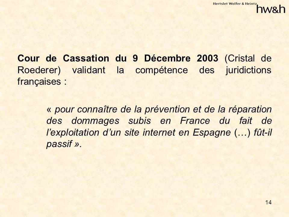 14 Cour de Cassation du 9 Décembre 2003 (Cristal de Roederer) validant la compétence des juridictions françaises : « pour connaître de la prévention et de la réparation des dommages subis en France du fait de lexploitation dun site internet en Espagne (…) fût-il passif ».