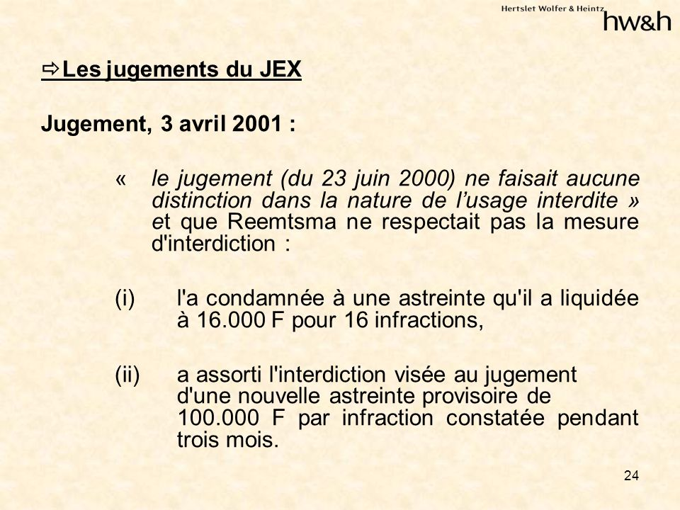 24 Les jugements du JEX Jugement, 3 avril 2001 : « le jugement (du 23 juin 2000) ne faisait aucune distinction dans la nature de lusage interdite » et que Reemtsma ne respectait pas la mesure d interdiction : (i) l a condamnée à une astreinte qu il a liquidée à 16.000 F pour 16 infractions, (ii)a assorti l interdiction visée au jugement d une nouvelle astreinte provisoire de 100.000 F par infraction constatée pendant trois mois.