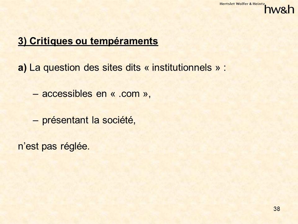 38 3) Critiques ou tempéraments a) La question des sites dits « institutionnels » : –accessibles en «.com », –présentant la société, nest pas réglée.