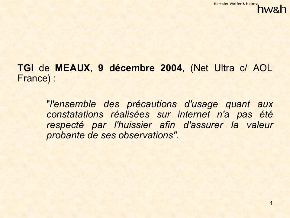 4 TGI de MEAUX, 9 décembre 2004, (Net Ultra c/ AOL France) : l ensemble des précautions d usage quant aux constatations réalisées sur internet n a pas été respecté par l huissier afin d assurer la valeur probante de ses observations .
