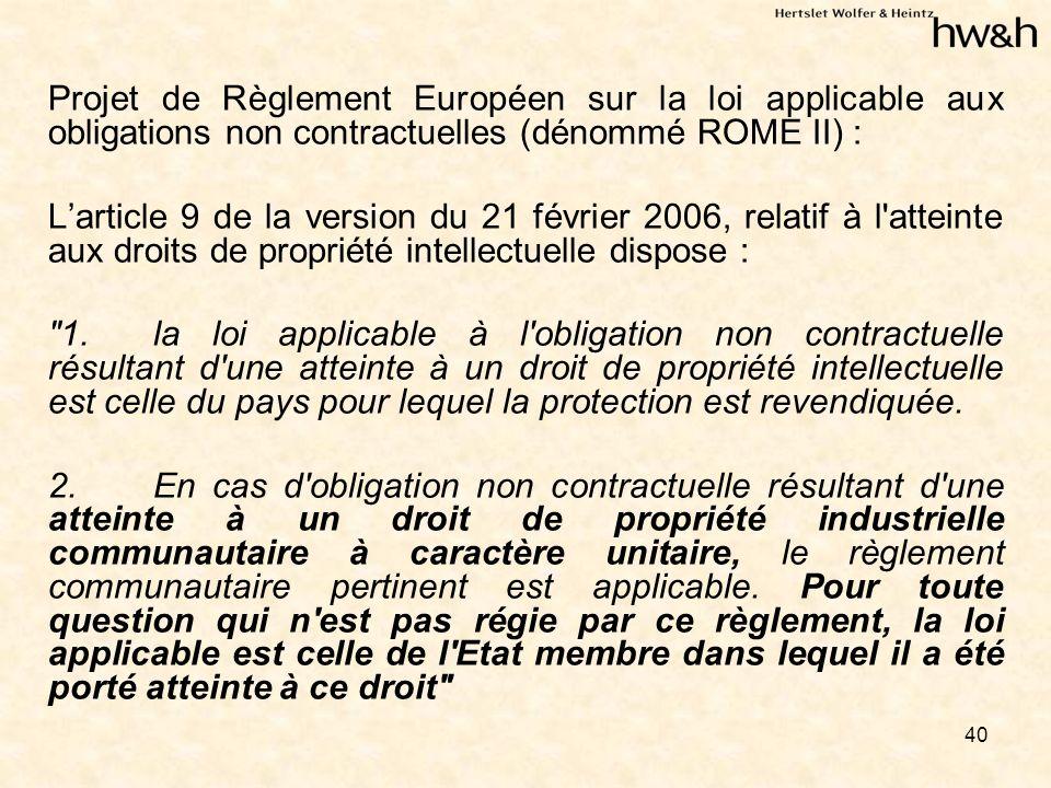 40 Projet de Règlement Européen sur la loi applicable aux obligations non contractuelles (dénommé ROME II) : Larticle 9 de la version du 21 février 2006, relatif à l atteinte aux droits de propriété intellectuelle dispose : 1.la loi applicable à l obligation non contractuelle résultant d une atteinte à un droit de propriété intellectuelle est celle du pays pour lequel la protection est revendiquée.