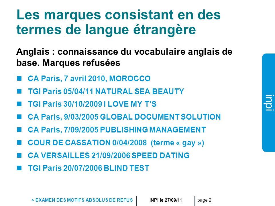 inpi INPI le 27/09/11 > EXAMEN DES MOTIFS ABSOLUS DE REFUS page 13 Les néologismes et slogans Néologismes refusés: TGI Paris 12/11/2009 MORPHOCOIFFURE TGI Paris 7/04/2009 METROSEXUEL CA Paris 15/06/2005 : AROMACOSMETIQUE