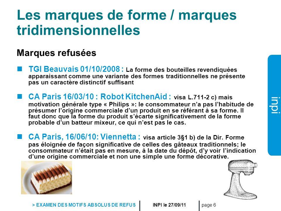 inpi INPI le 27/09/11 > EXAMEN DES MOTIFS ABSOLUS DE REFUS page 17 Les marques constituées de noms géographiques Marques refusées MOROCCO (CA Paris, 7 avril 2010, YSL / INPI) Le public sera amené à croire que les produits présentés sous le nom Morocco sont de provenance marocaine non seulement ceux pour lesquels le Maroc pratique un artisanat réputé (articles en cuir, bijoux, vêtements) mais aussi ceux (lunettes, montres, horlogerie) qui, par extension, et par leur nature, peuvent laisser croire quils ont pu être fabriqués au Maroc.